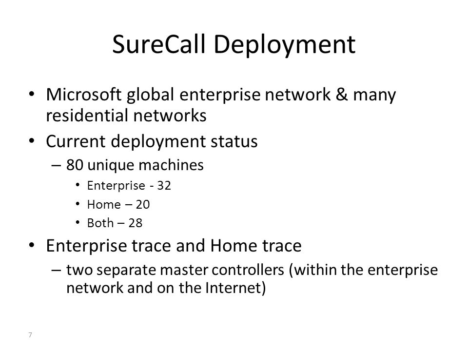 SureCall Deployment Microsoft global enterprise network & many residential networks Current deployment status – 80 unique machines Enterprise - 32 Home – 20 Both – 28 Enterprise trace and Home trace – two separate master controllers (within the enterprise network and on the Internet) 7