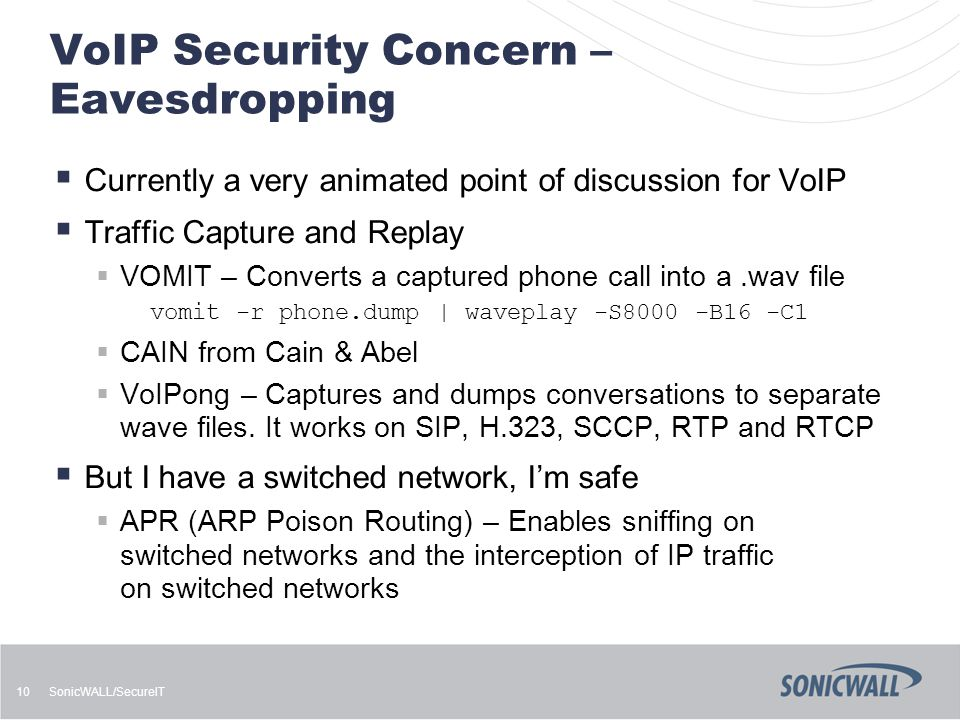 SonicWALL/SecureIT 10 VoIP Security Concern – Eavesdropping  Currently a very animated point of discussion for VoIP  Traffic Capture and Replay  VO
