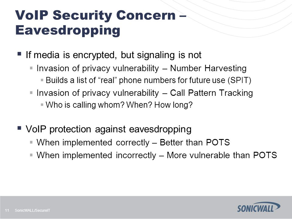 SonicWALL/SecureIT 11 VoIP Security Concern – Eavesdropping  If media is encrypted, but signaling is not  Invasion of privacy vulnerability – Number Harvesting  Builds a list of real phone numbers for future use (SPIT)  Invasion of privacy vulnerability – Call Pattern Tracking  Who is calling whom.
