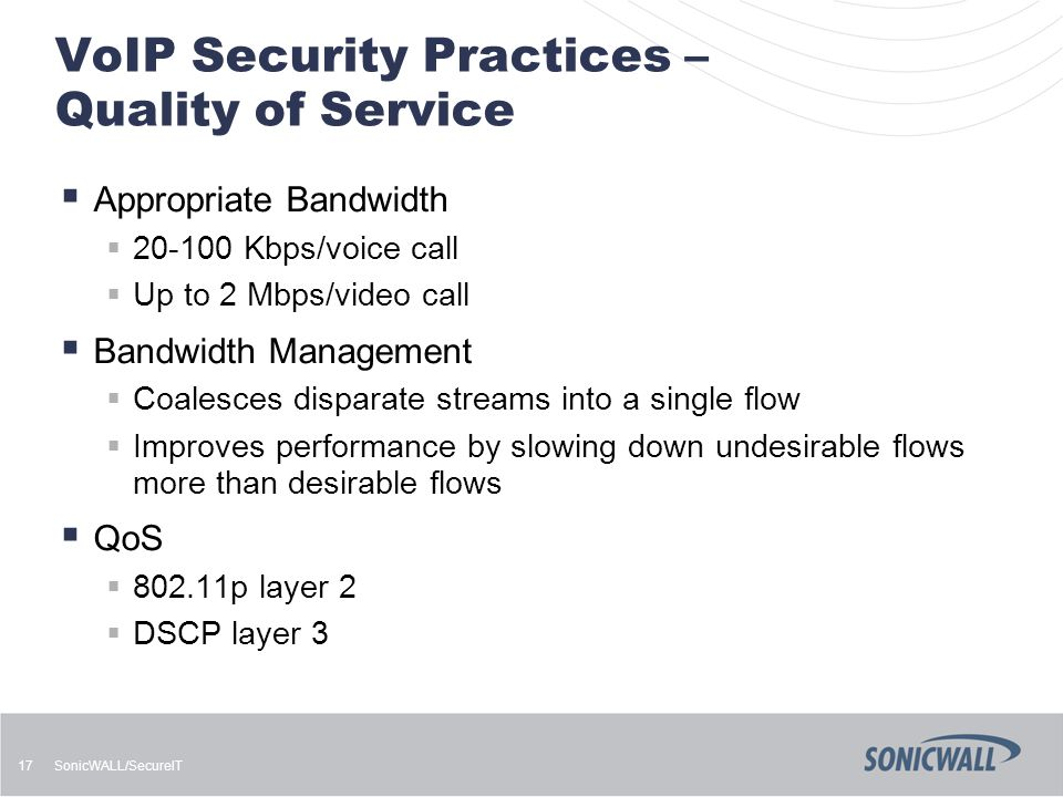 SonicWALL/SecureIT 17 VoIP Security Practices – Quality of Service  Appropriate Bandwidth  20-100 Kbps/voice call  Up to 2 Mbps/video call  Bandwi