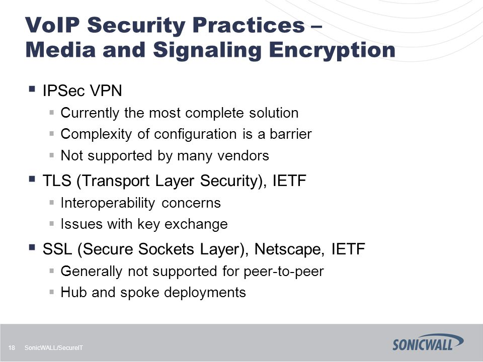 SonicWALL/SecureIT 18 VoIP Security Practices – Media and Signaling Encryption  IPSec VPN  Currently the most complete solution  Complexity of configuration is a barrier  Not supported by many vendors  TLS (Transport Layer Security), IETF  Interoperability concerns  Issues with key exchange  SSL (Secure Sockets Layer), Netscape, IETF  Generally not supported for peer-to-peer  Hub and spoke deployments