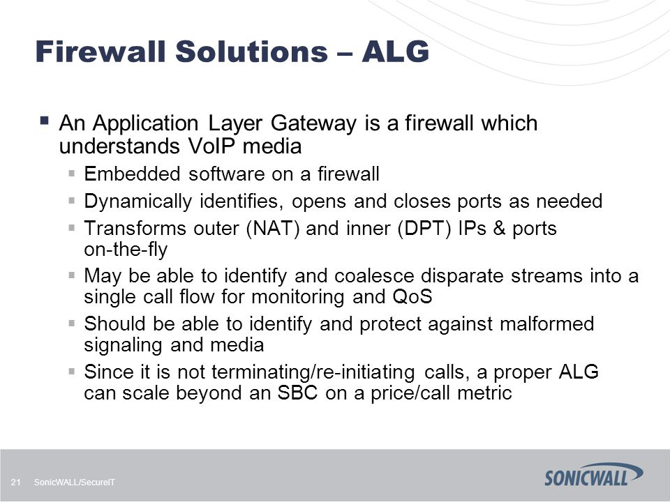 SonicWALL/SecureIT 21 Firewall Solutions – ALG  An Application Layer Gateway is a firewall which understands VoIP media  Embedded software on a fire