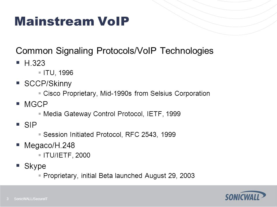 SonicWALL/SecureIT 3 Mainstream VoIP Common Signaling Protocols/VoIP Technologies  H.323  ITU, 1996  SCCP/Skinny  Cisco Proprietary, Mid-1990s from Selsius Corporation  MGCP  Media Gateway Control Protocol, IETF, 1999  SIP  Session Initiated Protocol, RFC 2543, 1999  Megaco/H.248  ITU/IETF, 2000  Skype  Proprietary, initial Beta launched August 29, 2003