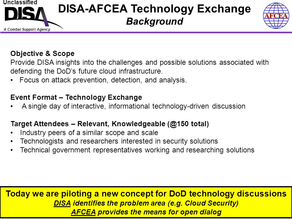 A Combat Support Agency Unclassified DISA-AFCEA Technology Exchange Methodology (Bottoms Up) 3 The Problem – DoD Cloud Security (in DISA & DoD) Terms of Reference (Baselining) Risks (Unique to Cloud) Policy & Guidance Architecture & Technology Operations DISA/DoD Initial Vector (On Cloud Security)