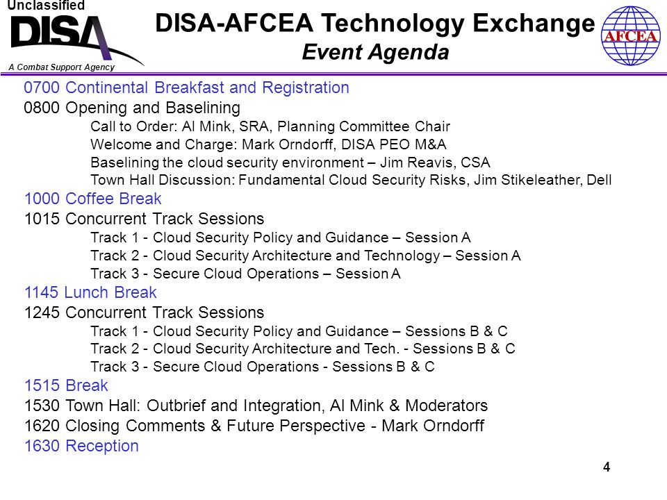 A Combat Support Agency Unclassified DISA-AFCEA Technology Exchange Event Agenda 0700 Continental Breakfast and Registration 0800 Opening and Baselining Call to Order: Al Mink, SRA, Planning Committee Chair Welcome and Charge: Mark Orndorff, DISA PEO M&A Baselining the cloud security environment – Jim Reavis, CSA Town Hall Discussion: Fundamental Cloud Security Risks, Jim Stikeleather, Dell 1000 Coffee Break 1015 Concurrent Track Sessions Track 1 - Cloud Security Policy and Guidance – Session A Track 2 - Cloud Security Architecture and Technology – Session A Track 3 - Secure Cloud Operations – Session A 1145 Lunch Break 1245 Concurrent Track Sessions Track 1 - Cloud Security Policy and Guidance – Sessions B & C Track 2 - Cloud Security Architecture and Tech.