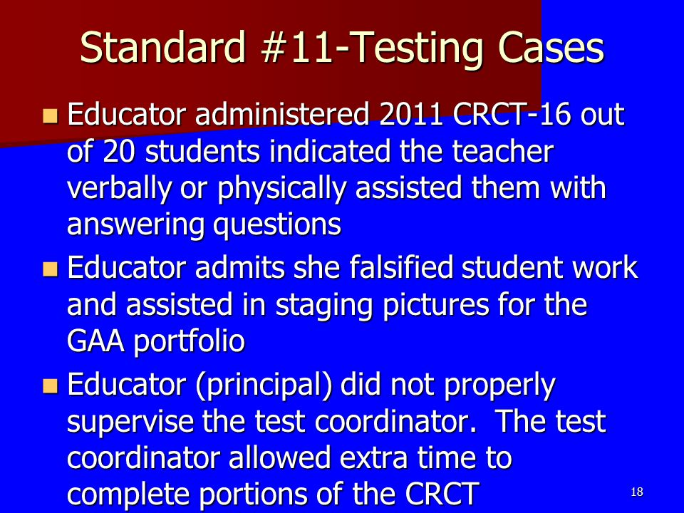 Standard #11-Testing Cases Educator administered 2011 CRCT-16 out of 20 students indicated the teacher verbally or physically assisted them with answe