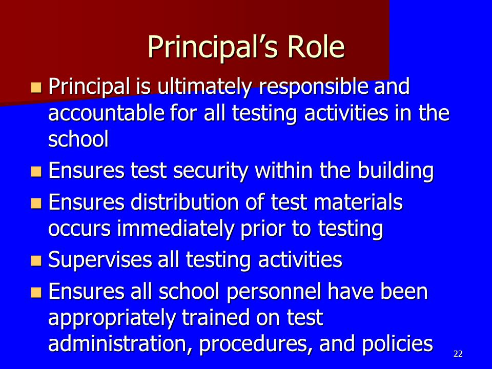 Principal's Role Principal is ultimately responsible and accountable for all testing activities in the school Principal is ultimately responsible and
