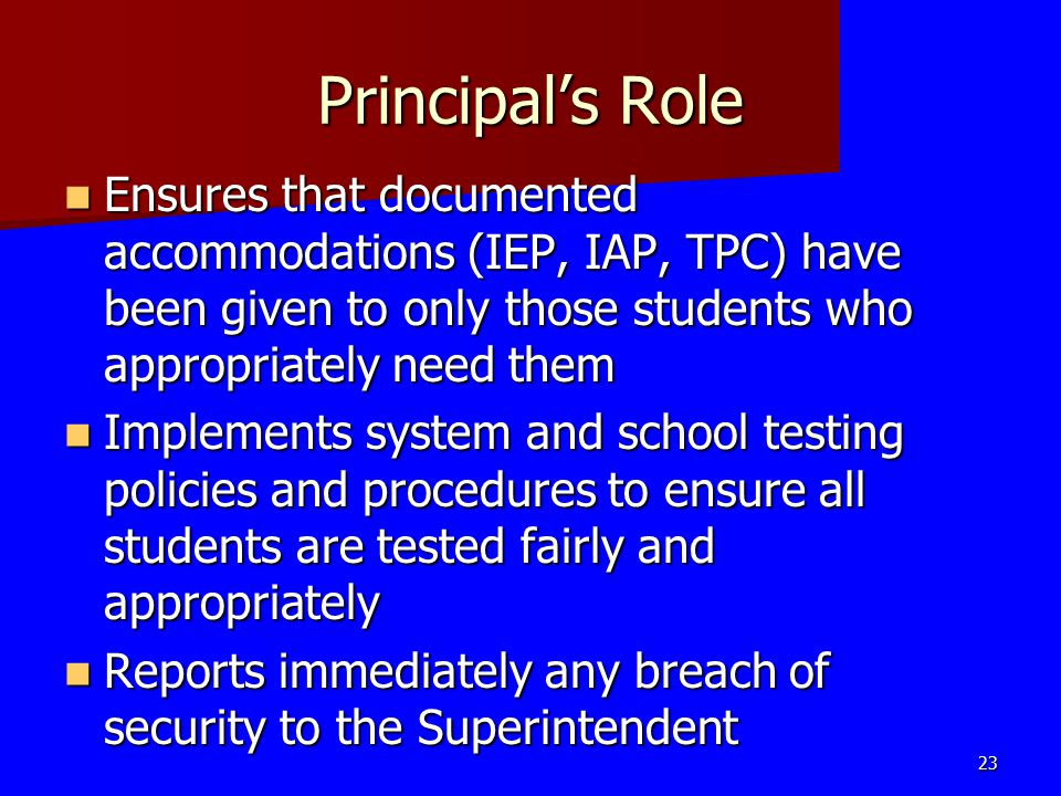 Principal's Role Ensures that documented accommodations (IEP, IAP, TPC) have been given to only those students who appropriately need them Ensures tha