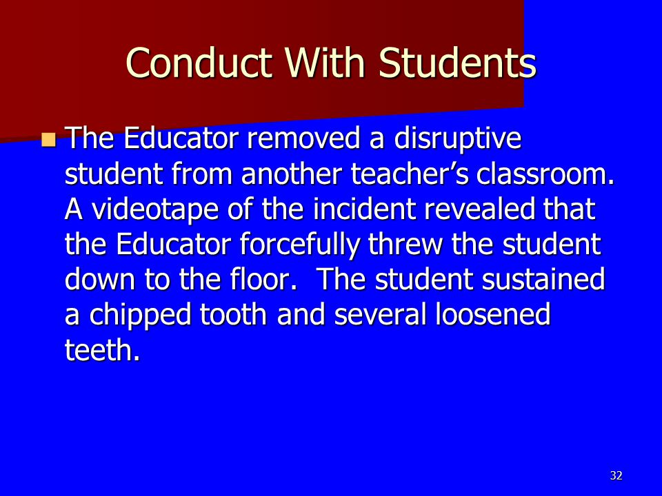 Conduct With Students The Educator removed a disruptive student from another teacher's classroom. A videotape of the incident revealed that the Educat