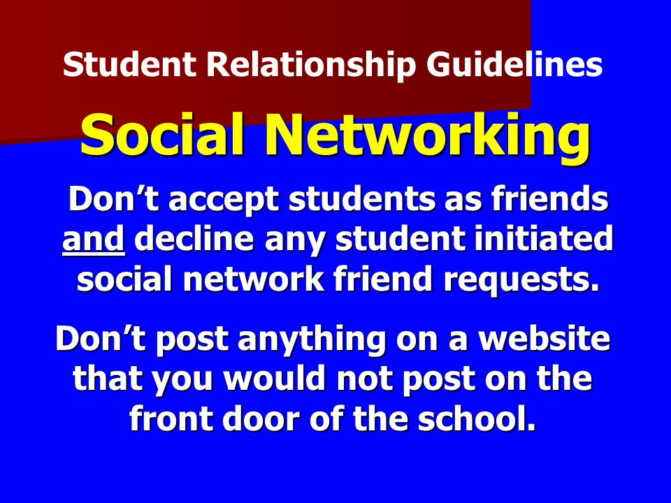 Social Networking Don't accept students as friends and decline any student initiated social network friend requests. Student Relationship Guidelines D