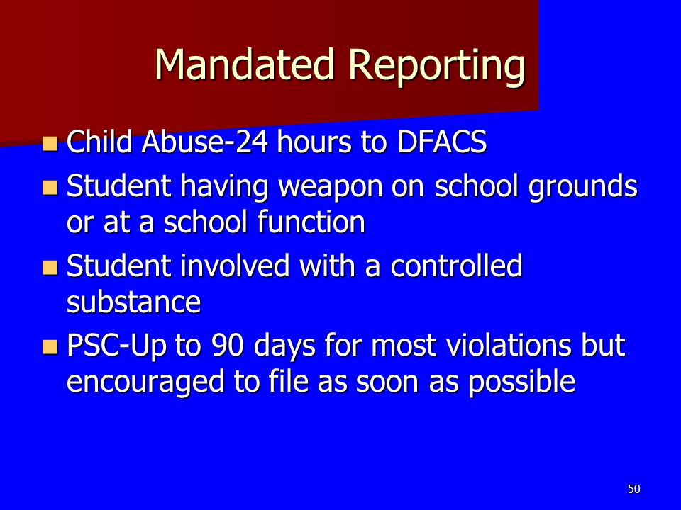 Mandated Reporting Child Abuse-24 hours to DFACS Child Abuse-24 hours to DFACS Student having weapon on school grounds or at a school function Student