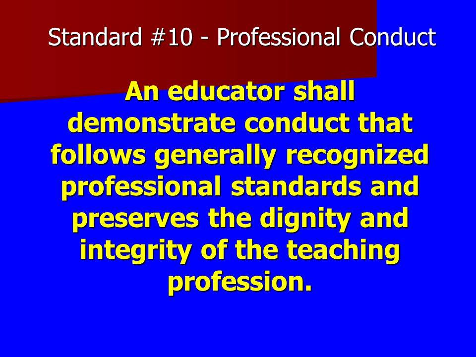 Standard #10 - Professional Conduct An educator shall demonstrate conduct that follows generally recognized professional standards and preserves the d