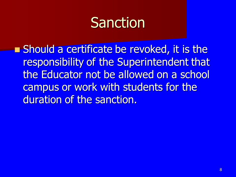 Sanction Should a certificate be revoked, it is the responsibility of the Superintendent that the Educator not be allowed on a school campus or work w