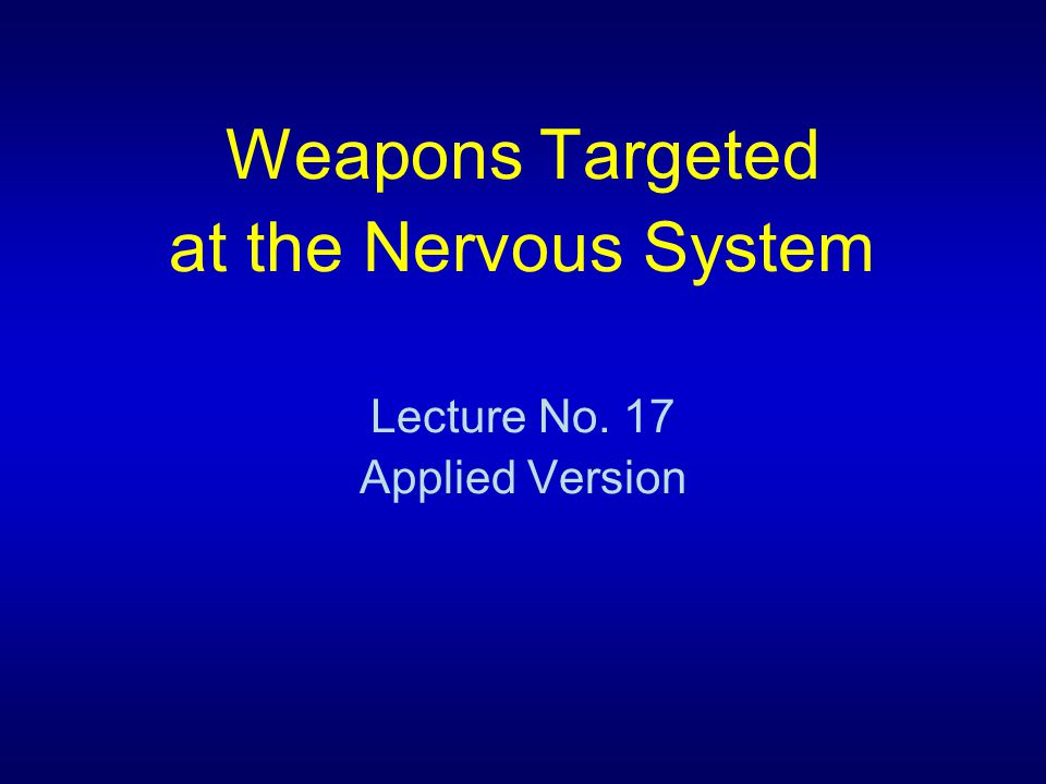 Weapons Targeted at the Nervous System Lecture No. 17 Applied Version