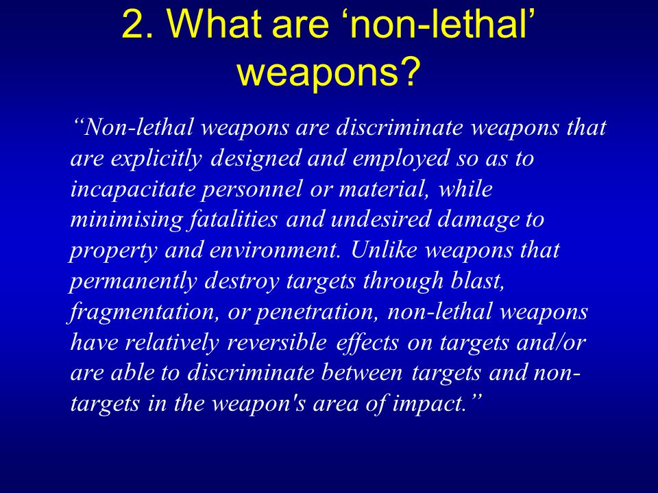 "2. What are 'non-lethal' weapons? ""Non-lethal weapons are discriminate weapons that are explicitly designed and employed so as to incapacitate personn"