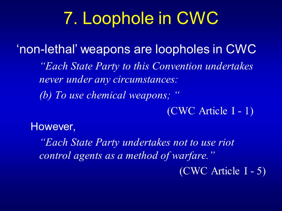 "7. Loophole in CWC 'non-lethal' weapons are loopholes in CWC ""Each State Party to this Convention undertakes never under any circumstances: (b) To use"