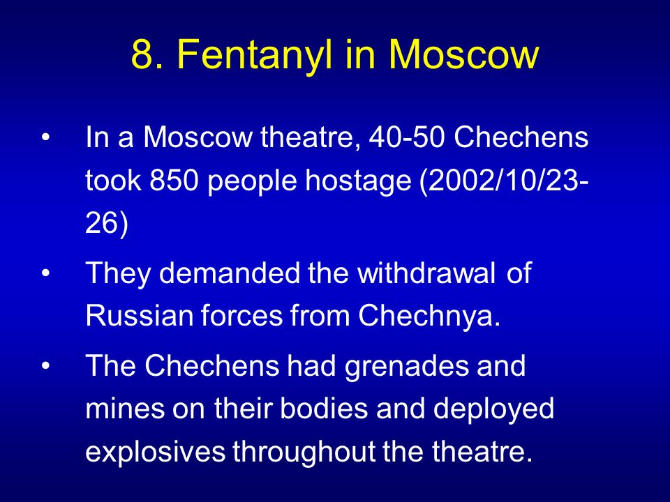 8. Fentanyl in Moscow In a Moscow theatre, 40-50 Chechens took 850 people hostage (2002/10/23- 26) They demanded the withdrawal of Russian forces from