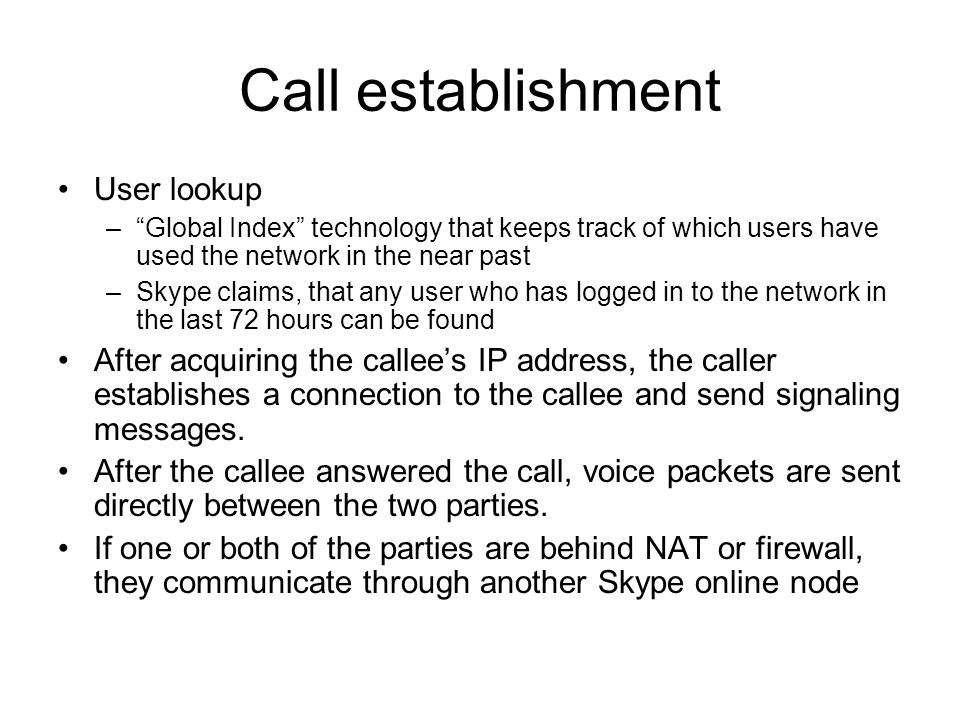 """Call establishment User lookup –""""Global Index"""" technology that keeps track of which users have used the network in the near past –Skype claims, that a"""