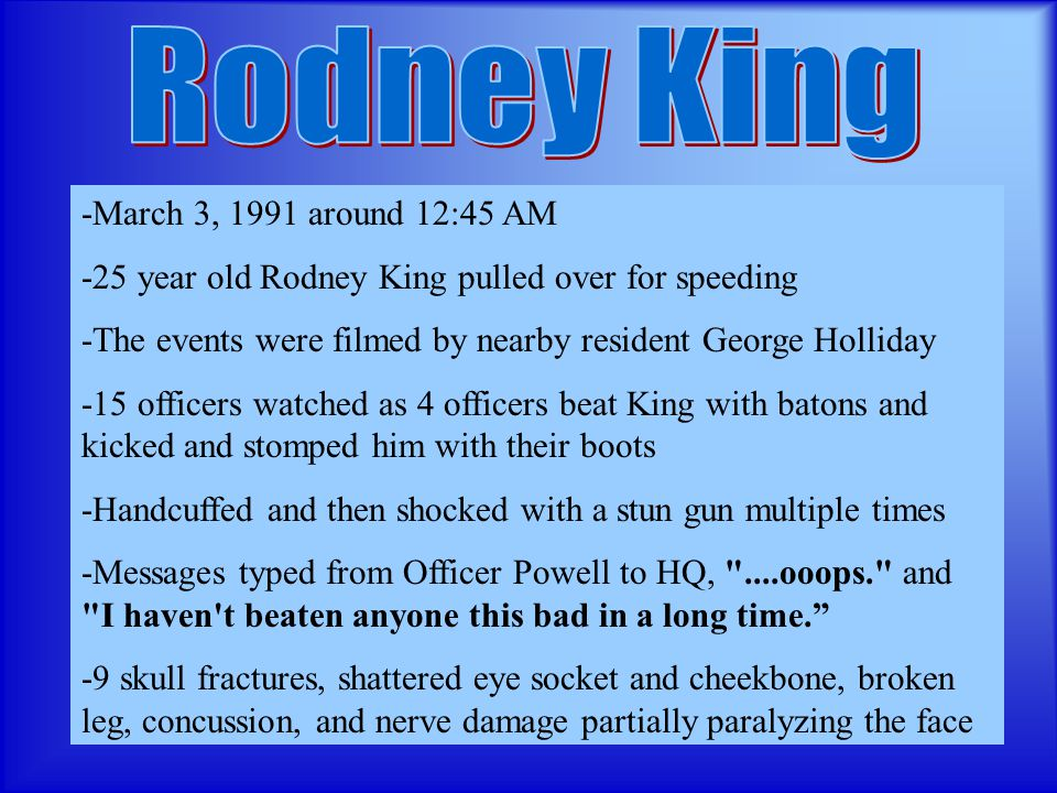 -March 3, 1991 around 12:45 AM -25 year old Rodney King pulled over for speeding -The events were filmed by nearby resident George Holliday -15 officers watched as 4 officers beat King with batons and kicked and stomped him with their boots -Handcuffed and then shocked with a stun gun multiple times -Messages typed from Officer Powell to HQ, ....ooops. and I haven t beaten anyone this bad in a long time. -9 skull fractures, shattered eye socket and cheekbone, broken leg, concussion, and nerve damage partially paralyzing the face