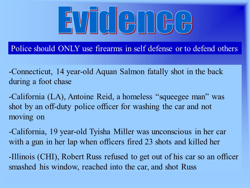 Police should ONLY use firearms in self defense or to defend others -Connecticut, 14 year-old Aquan Salmon fatally shot in the back during a foot chase -California (LA), Antoine Reid, a homeless squeegee man was shot by an off-duty police officer for washing the car and not moving on -California, 19 year-old Tyisha Miller was unconscious in her car with a gun in her lap when officers fired 23 shots and killed her -Illinois (CHI), Robert Russ refused to get out of his car so an officer smashed his window, reached into the car, and shot Russ