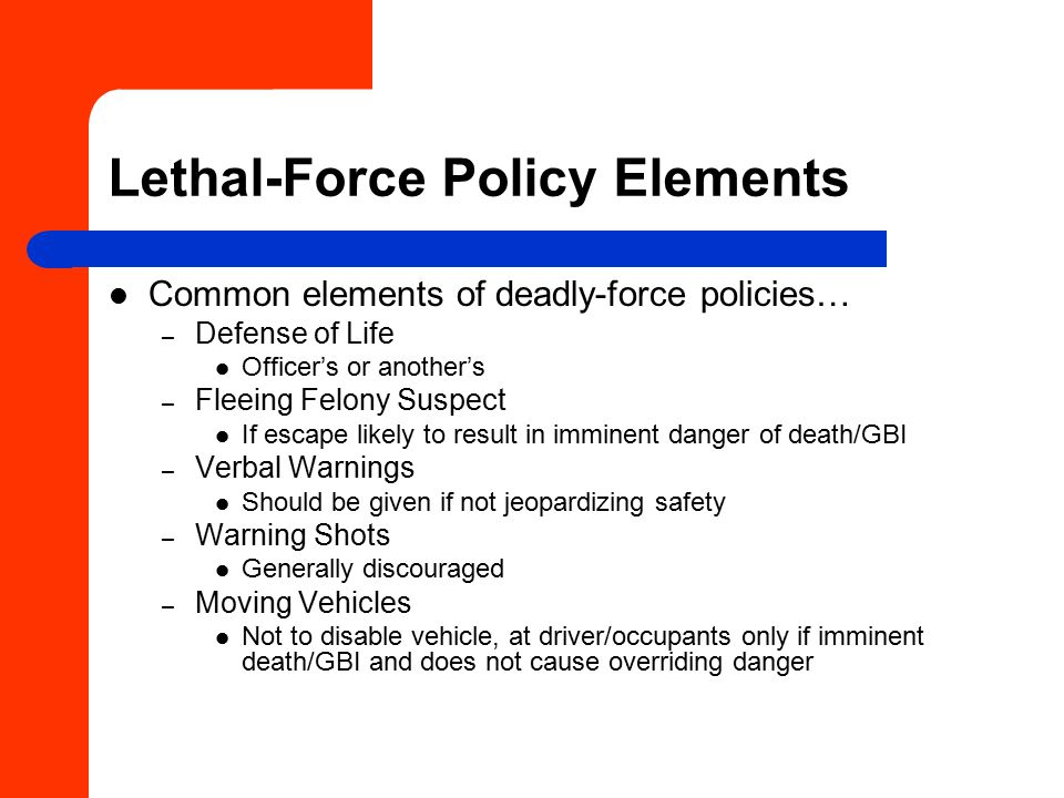 Lethal-Force Policy Elements Common elements of deadly-force policies… – Defense of Life Officer's or another's – Fleeing Felony Suspect If escape likely to result in imminent danger of death/GBI – Verbal Warnings Should be given if not jeopardizing safety – Warning Shots Generally discouraged – Moving Vehicles Not to disable vehicle, at driver/occupants only if imminent death/GBI and does not cause overriding danger