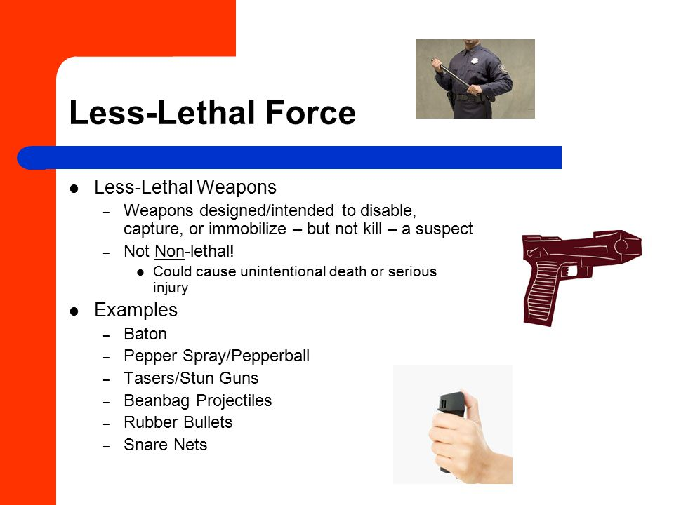 Less-Lethal Force Less-Lethal Weapons – Weapons designed/intended to disable, capture, or immobilize – but not kill – a suspect – Not Non-lethal.