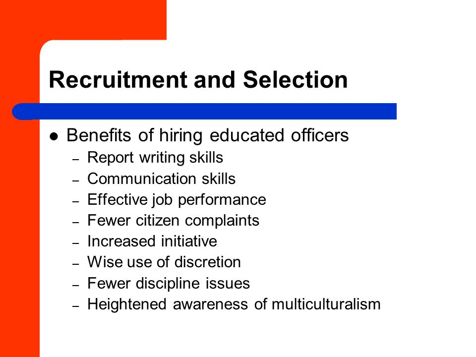 Recruitment and Selection Benefits of hiring educated officers – Report writing skills – Communication skills – Effective job performance – Fewer citizen complaints – Increased initiative – Wise use of discretion – Fewer discipline issues – Heightened awareness of multiculturalism