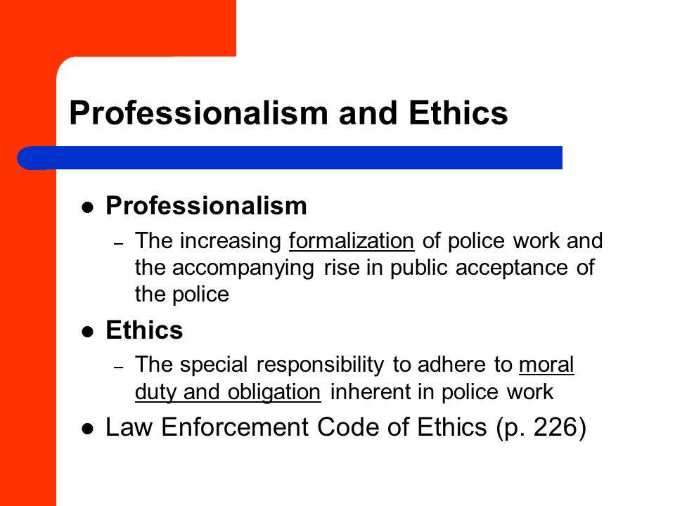 Professionalism and Ethics Professionalism – The increasing formalization of police work and the accompanying rise in public acceptance of the police Ethics – The special responsibility to adhere to moral duty and obligation inherent in police work Law Enforcement Code of Ethics (p.