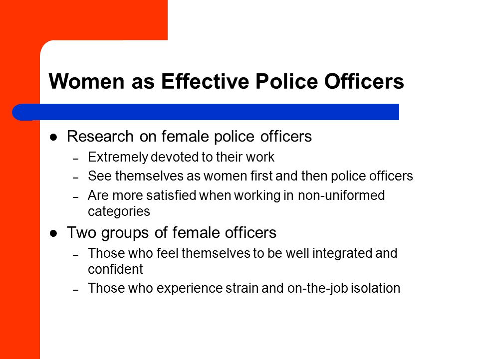 Women as Effective Police Officers Research on female police officers – Extremely devoted to their work – See themselves as women first and then police officers – Are more satisfied when working in non-uniformed categories Two groups of female officers – Those who feel themselves to be well integrated and confident – Those who experience strain and on-the-job isolation