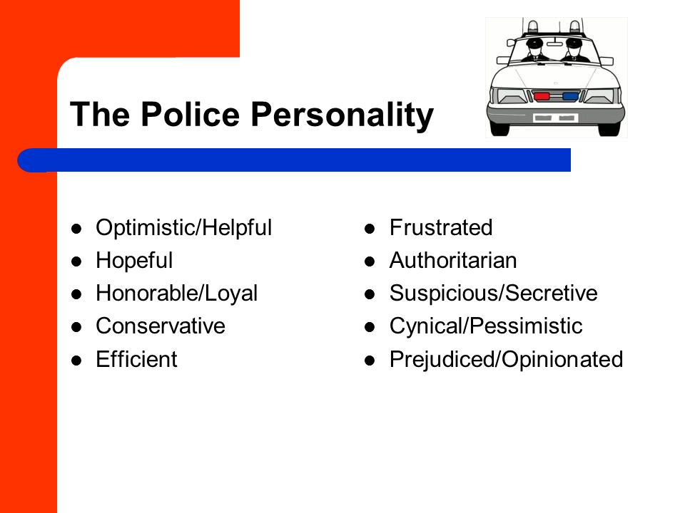 The Police Personality Optimistic/Helpful Hopeful Honorable/Loyal Conservative Efficient Frustrated Authoritarian Suspicious/Secretive Cynical/Pessimistic Prejudiced/Opinionated