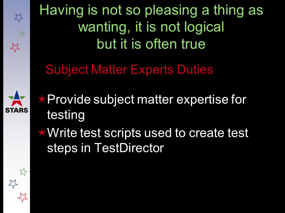 Having is not so pleasing a thing as wanting, it is not logical but it is often true  Provide subject matter expertise for testing  Write test scrip