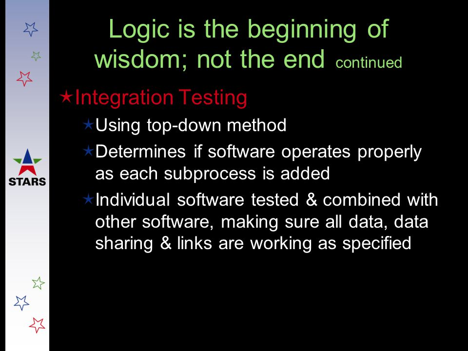 Logic is the beginning of wisdom; not the end continued  Integration Testing  Using top-down method  Determines if software operates properly as ea