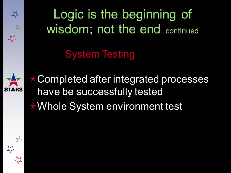 Logic is the beginning of wisdom; not the end continued  Completed after integrated processes have be successfully tested  Whole System environment