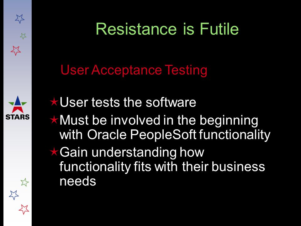 Resistance is Futile  User tests the software  Must be involved in the beginning with Oracle PeopleSoft functionality  Gain understanding how funct