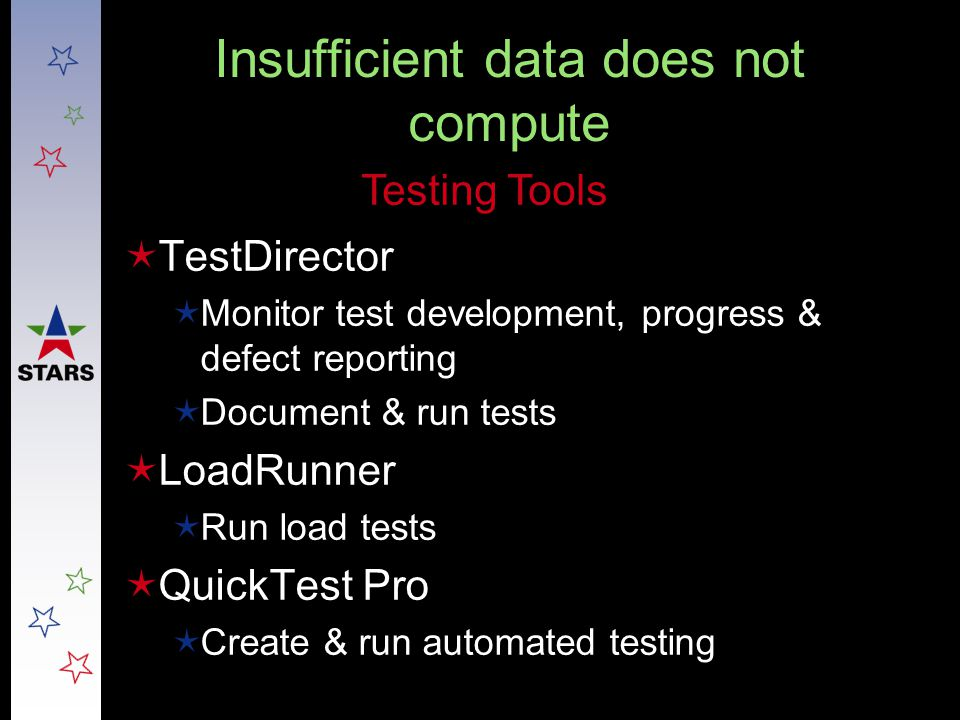 Insufficient data does not compute  TestDirector  Monitor test development, progress & defect reporting  Document & run tests  LoadRunner  Run lo