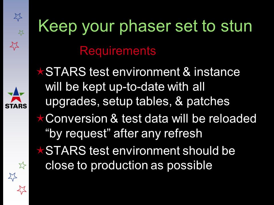 Keep your phaser set to stun  STARS test environment & instance will be kept up-to-date with all upgrades, setup tables, & patches  Conversion & tes