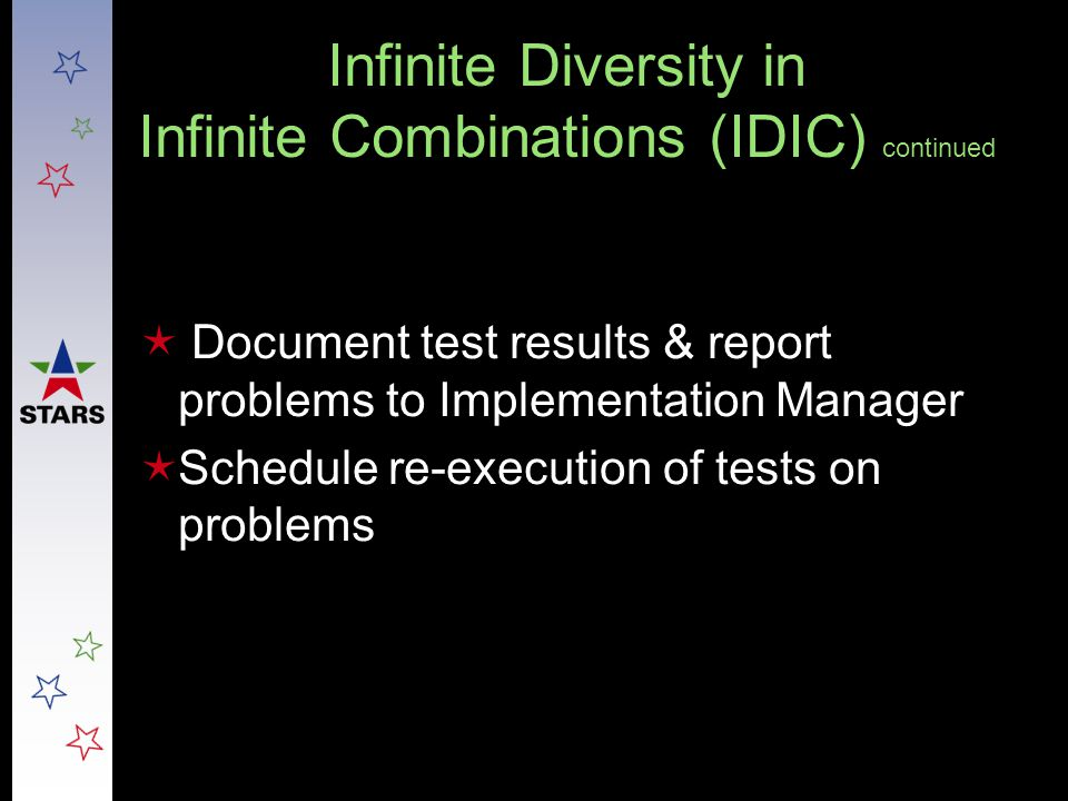 Infinite Diversity in Infinite Combinations (IDIC) continued  Document test results & report problems to Implementation Manager  Schedule re-executi