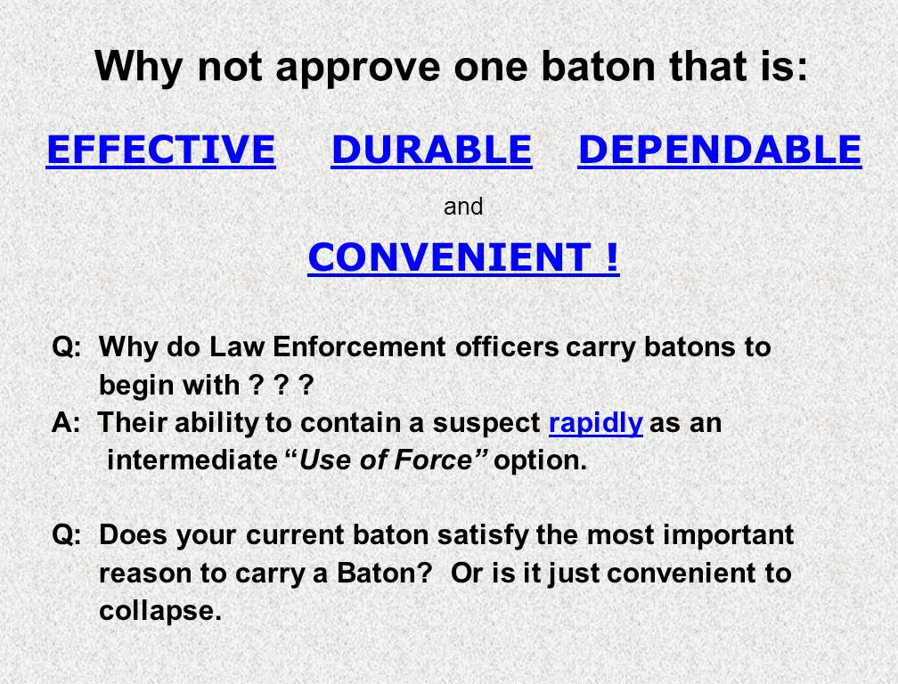 Why not approve one baton that is: Q: Why do Law Enforcement officers carry batons to begin with ? ? ? A: Their ability to contain a suspect rapidly a