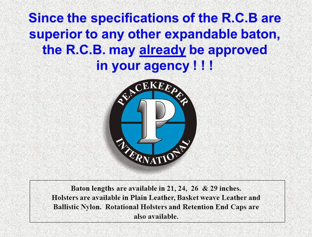 Since the specifications of the R.C.B are superior to any other expandable baton, the R.C.B. may already be approved in your agency ! ! ! Baton length
