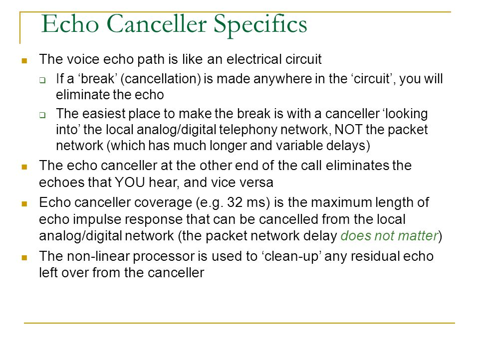 Echo Cancellation Packet Network Echo Path Estimati on 2-4-wire Hybrid Non-Linear Processor + - Reflection Analog Digital Echo Canceller ERLE ERL This