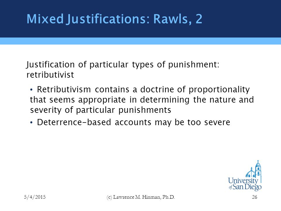 Mixed Justifications: Rawls, 1 Justification of punishment as an institution: consequentialist consequentialist theories are certainly correct in saying that the overall justification for punishing at all is that it has good effects for society as a whole, especially in terms of deterrence retributivist justifications of the institution of punishment are weak and open to the charge that punishment is simply revenge dressed up in legal clothing 5/4/2015(c) Lawrence M.