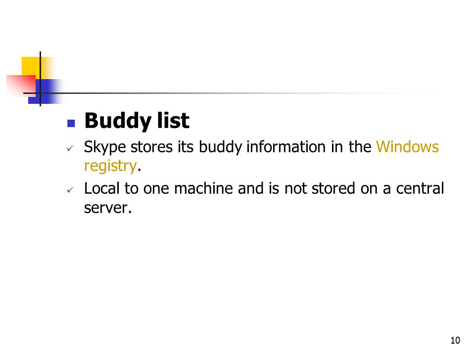 10 Buddy list Skype stores its buddy information in the Windows registry. Local to one machine and is not stored on a central server.