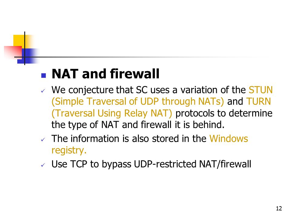 12 NAT and firewall We conjecture that SC uses a variation of the STUN (Simple Traversal of UDP through NATs) and TURN (Traversal Using Relay NAT) protocols to determine the type of NAT and firewall it is behind.