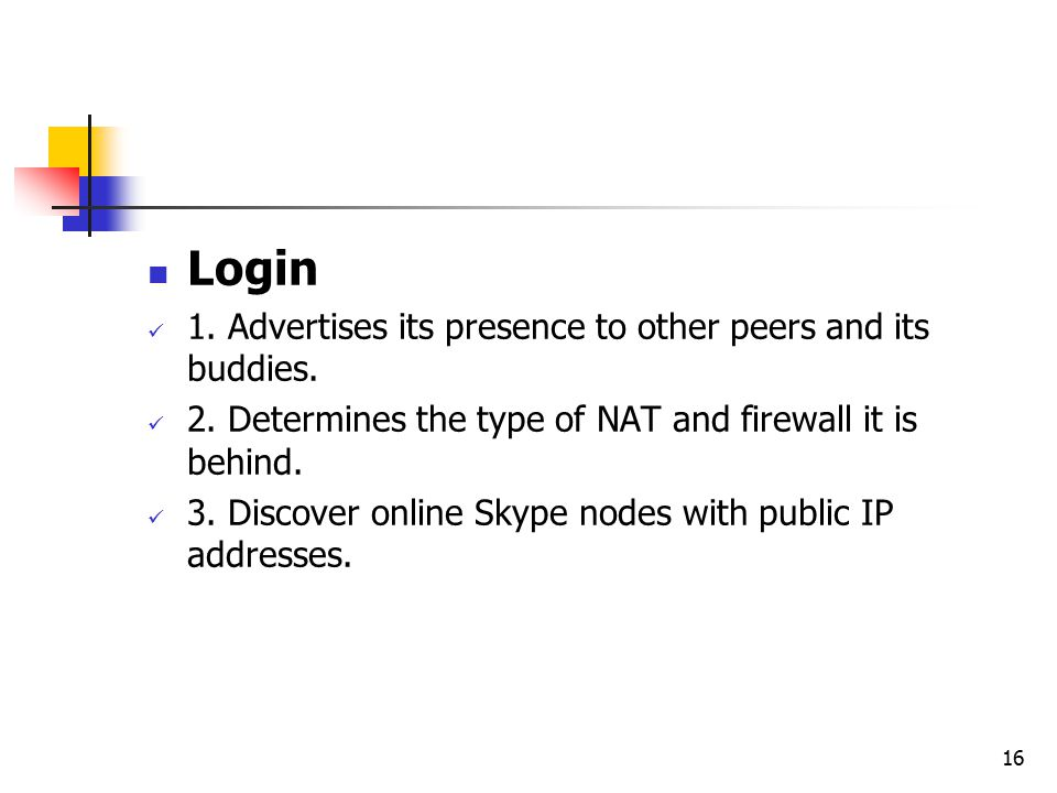 16 Login 1. Advertises its presence to other peers and its buddies. 2. Determines the type of NAT and firewall it is behind. 3. Discover online Skype