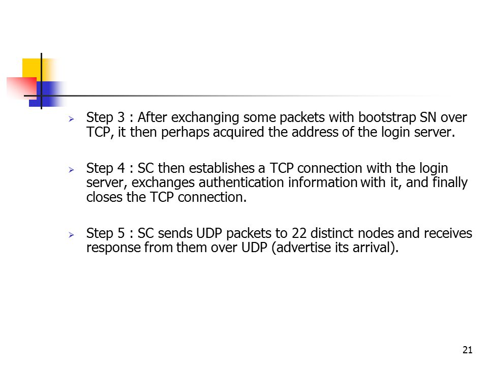 21  Step 3 : After exchanging some packets with bootstrap SN over TCP, it then perhaps acquired the address of the login server.  Step 4 : SC then e