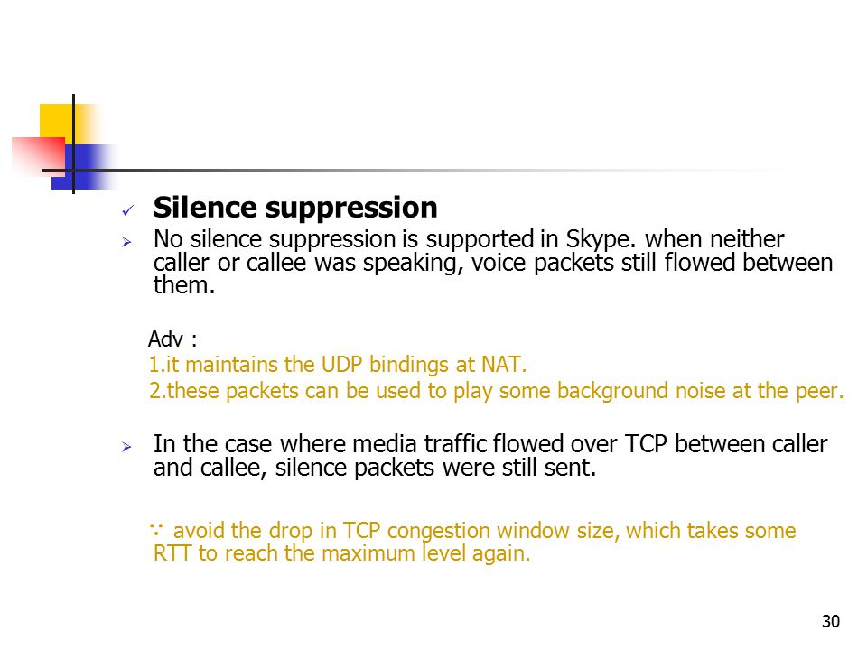 30 Silence suppression  No silence suppression is supported in Skype. when neither caller or callee was speaking, voice packets still flowed between