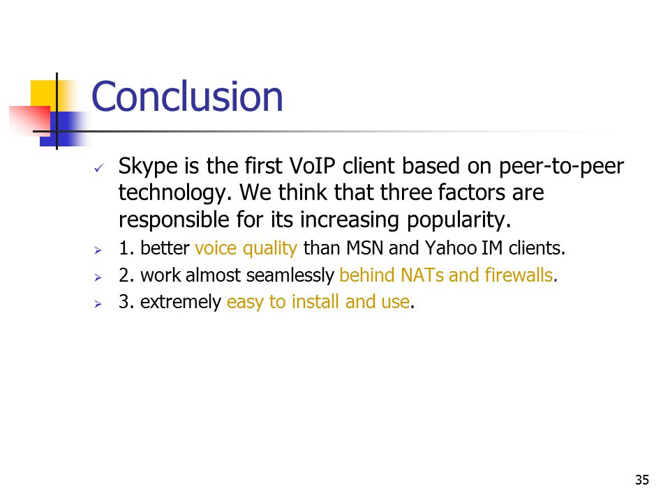 35 Conclusion Skype is the first VoIP client based on peer-to-peer technology. We think that three factors are responsible for its increasing populari