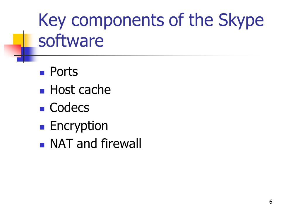 6 Key components of the Skype software Ports Host cache Codecs Encryption NAT and firewall