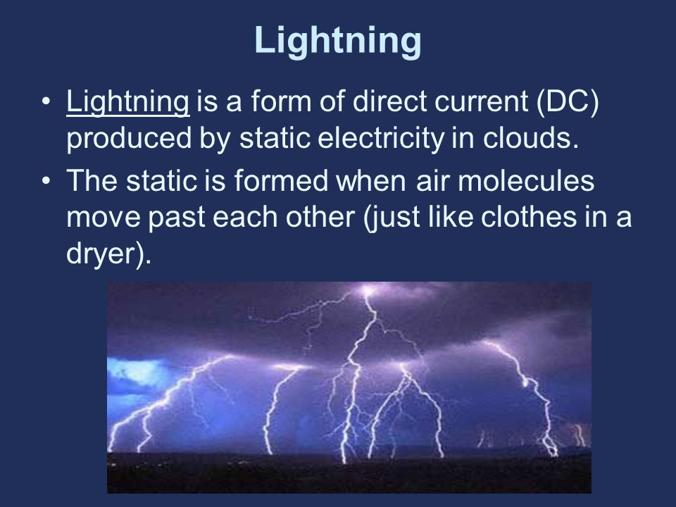 Lightning Lightning is a form of direct current (DC) produced by static electricity in clouds. The static is formed when air molecules move past each