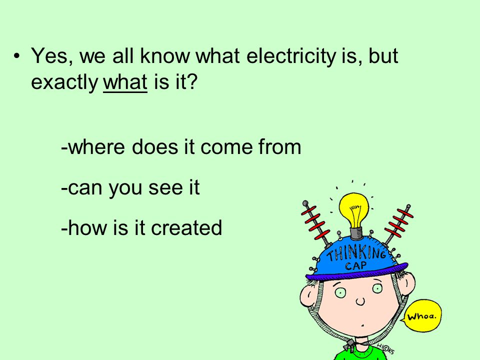 Yes, we all know what electricity is, but exactly what is it? -where does it come from -can you see it -how is it created